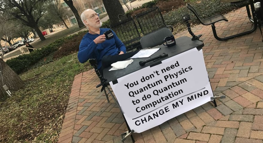 You don't need quantum physics to perform quantum compution. Change my mind.